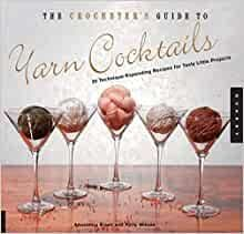 The Crocheters  Guide to Yarn Cocktails - Anastasia Blaes and Kelly Wilson