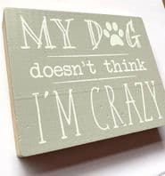 'My Dog Doesn't Think I'm Crazy' Chunky Wooden Free Standing Sign. Great Gift For Dog lovers.....